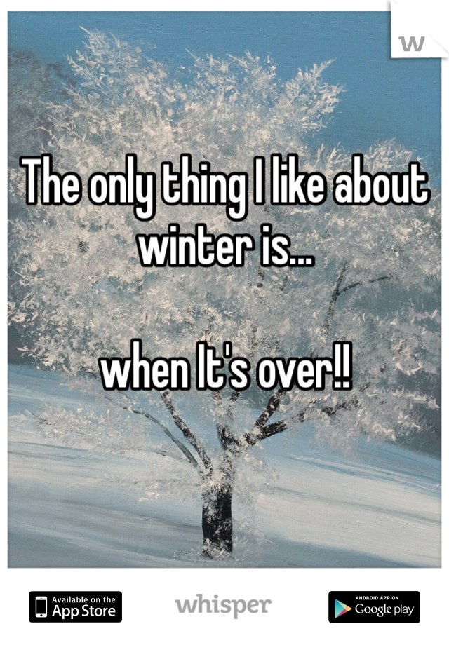 The only thing I like about winter is...  when It's over!!