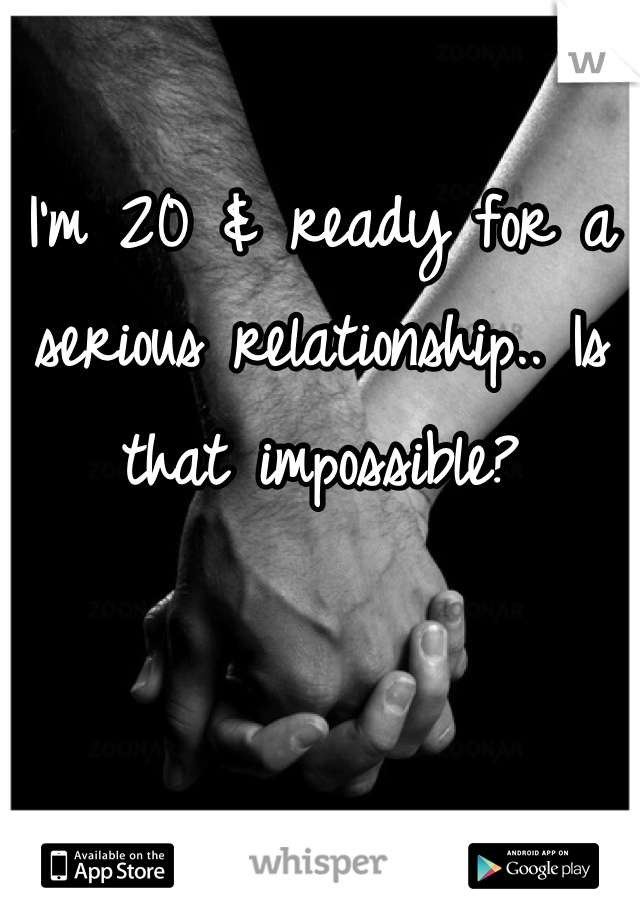 I'm 20 & ready for a serious relationship.. Is that impossible?