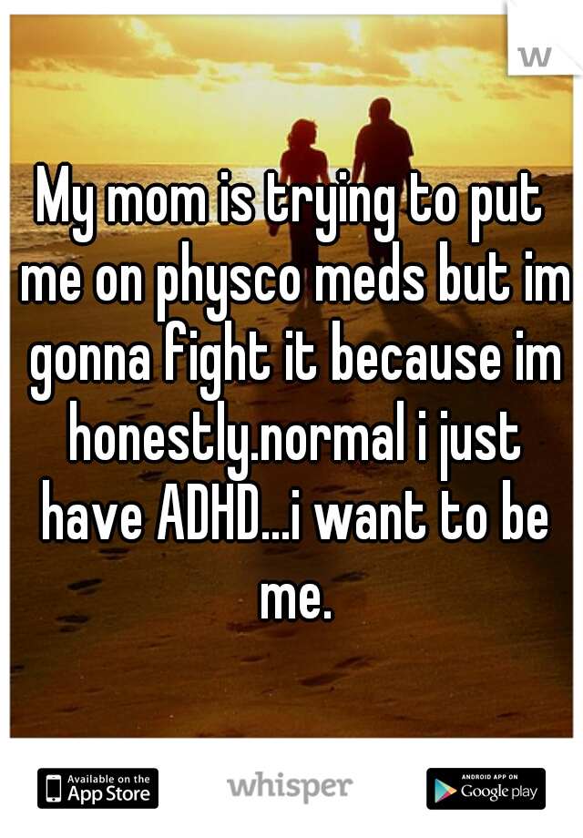 My mom is trying to put me on physco meds but im gonna fight it because im honestly.normal i just have ADHD...i want to be me.