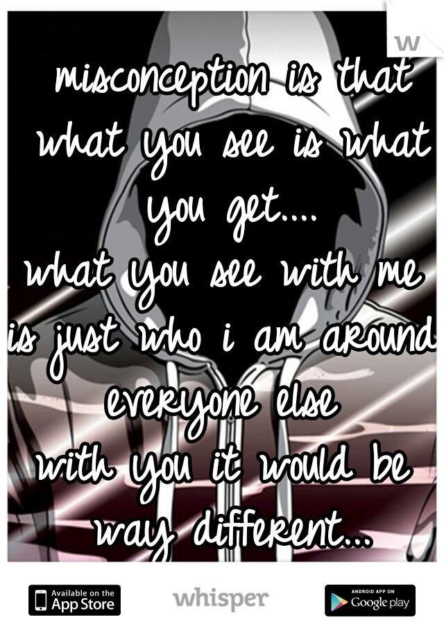 misconception is that what you see is what you get.... what you see with me is just who i am around everyone else  with you it would be way different...