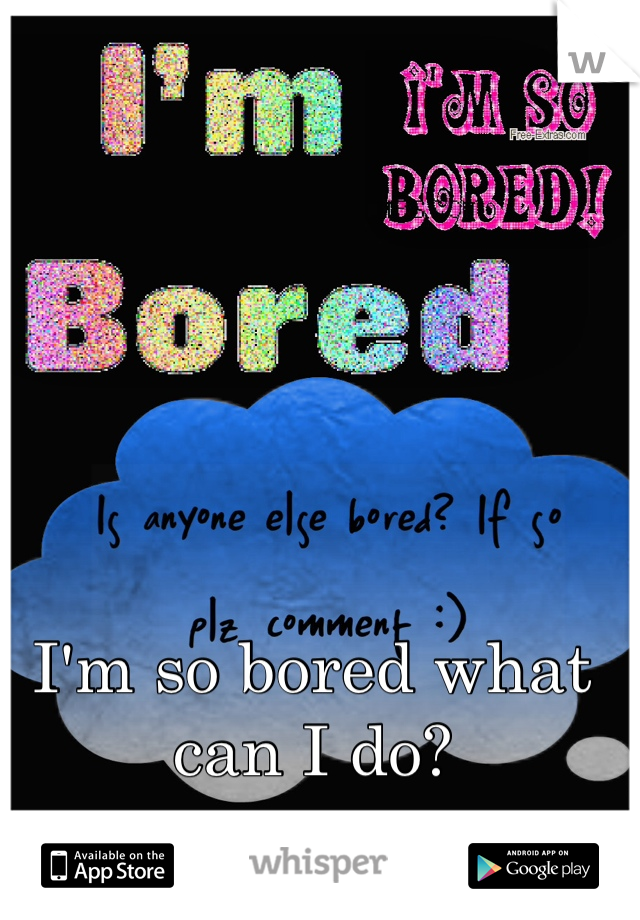 I'm so bored what can I do?