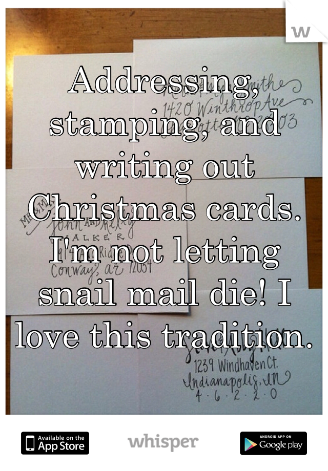 Addressing, stamping, and writing out Christmas cards. I'm not letting snail mail die! I love this tradition.