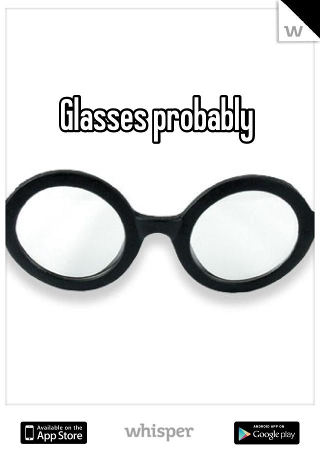 Glasses probably