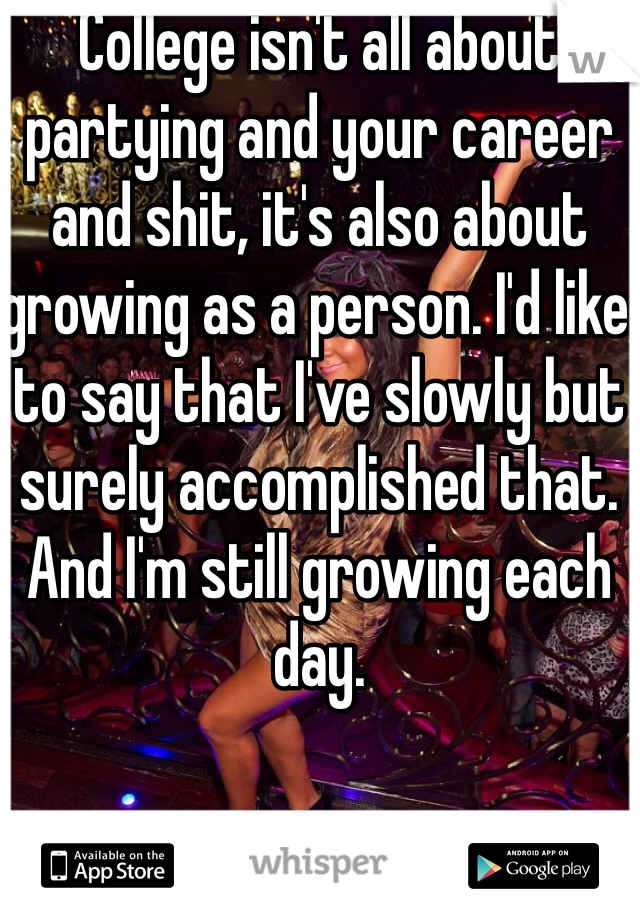 College isn't all about partying and your career and shit, it's also about growing as a person. I'd like to say that I've slowly but surely accomplished that. And I'm still growing each day.