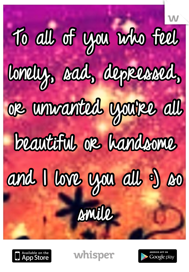 To all of you who feel lonely, sad, depressed, or unwanted you're all beautiful or handsome and I love you all :) so smile