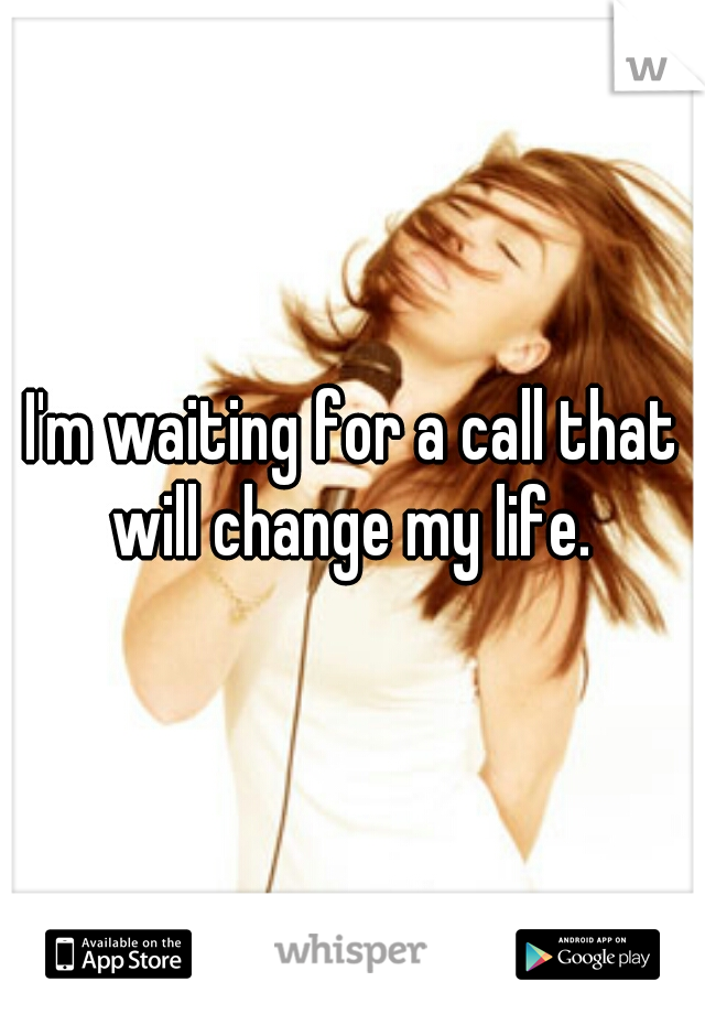 I'm waiting for a call that will change my life.