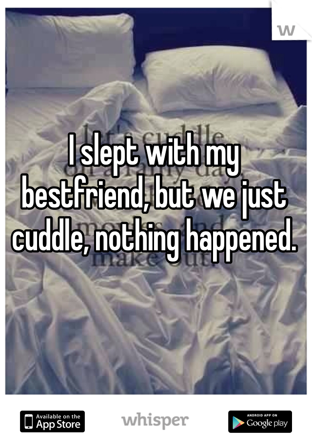 I slept with my bestfriend, but we just cuddle, nothing happened.