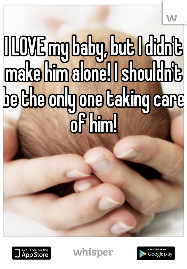 I LOVE my baby, but I didn't make him alone! I shouldn't be the only one taking care of him!
