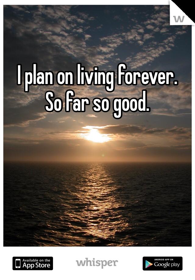 I plan on living forever. So far so good.