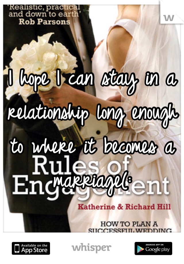 I hope I can stay in a relationship long enough to where it becomes a marriage(: