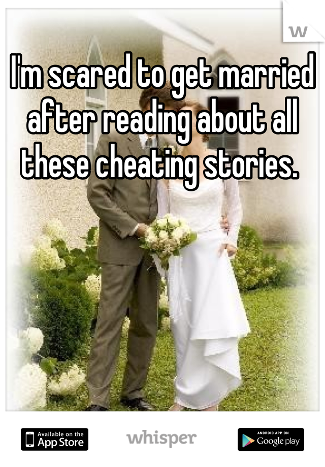 I'm scared to get married after reading about all these cheating stories.