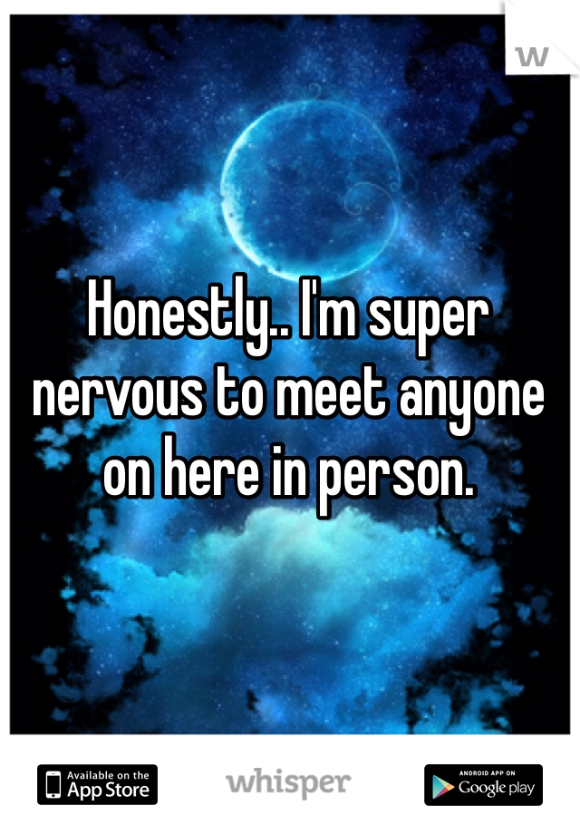 Honestly.. I'm super nervous to meet anyone on here in person.