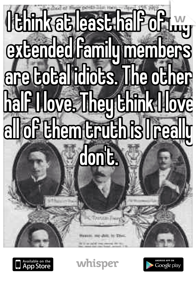 I think at least half of my extended family members are total idiots. The other half I love. They think I love all of them truth is I really don't.