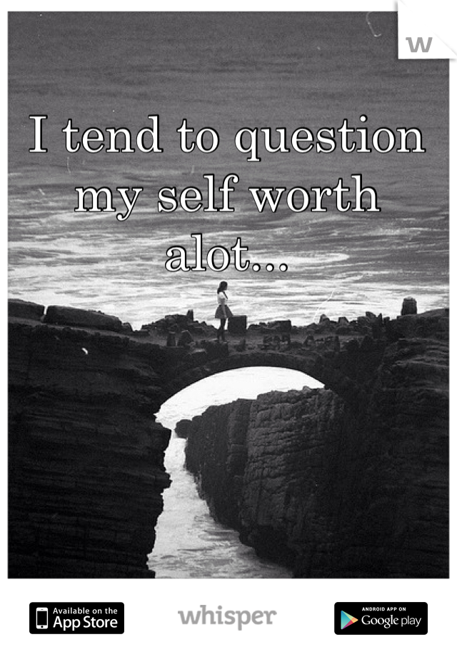I tend to question my self worth alot...