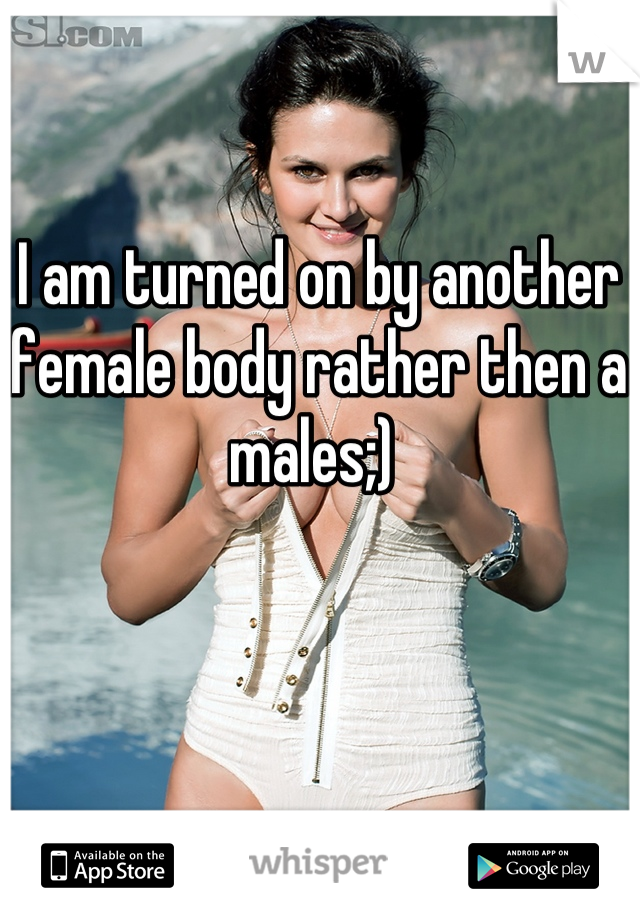 I am turned on by another female body rather then a males;)