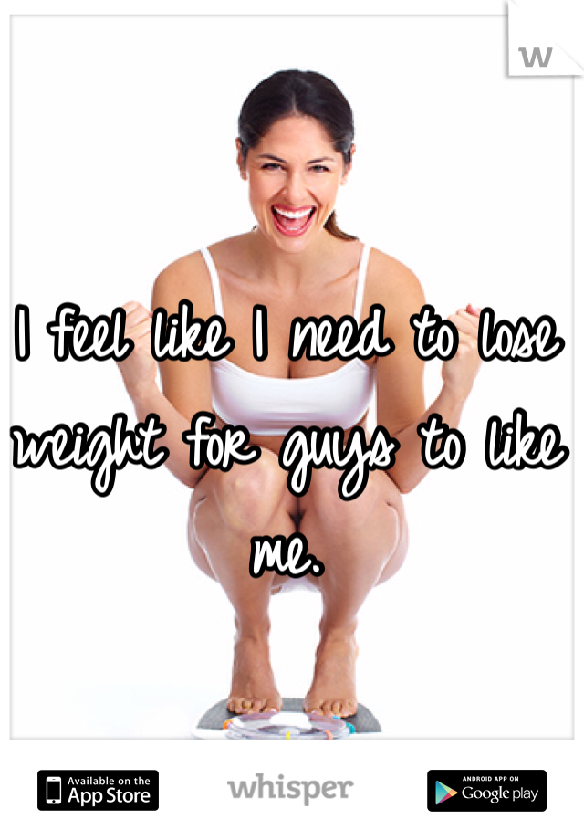 I feel like I need to lose weight for guys to like me.