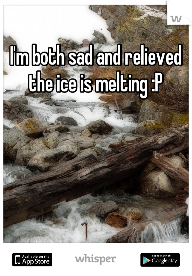 I'm both sad and relieved the ice is melting :P
