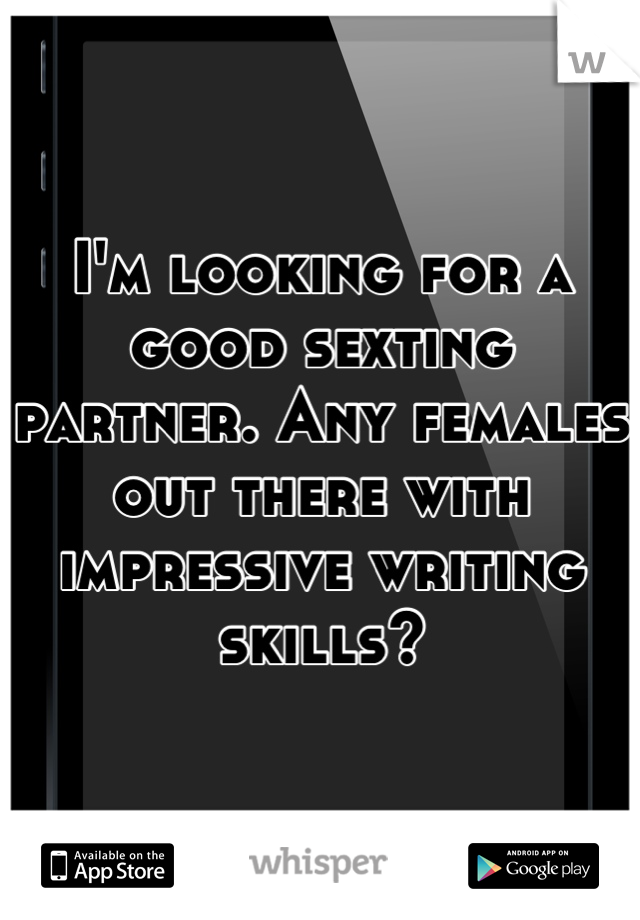 I'm looking for a good sexting partner. Any females out there with impressive writing skills?