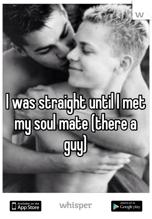 I was straight until I met my soul mate (there a guy)