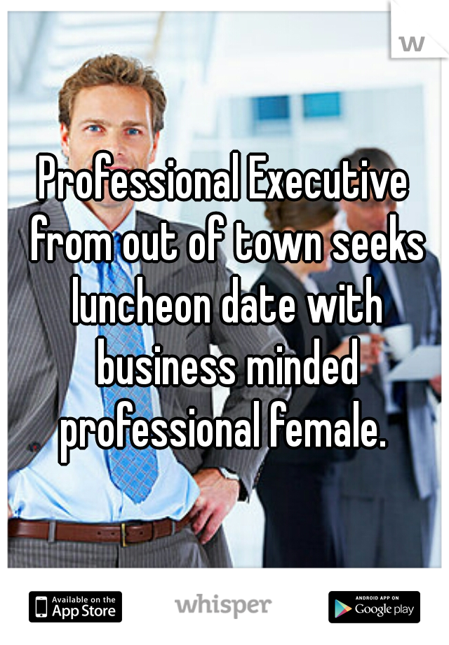 Professional Executive from out of town seeks luncheon date with business minded professional female.