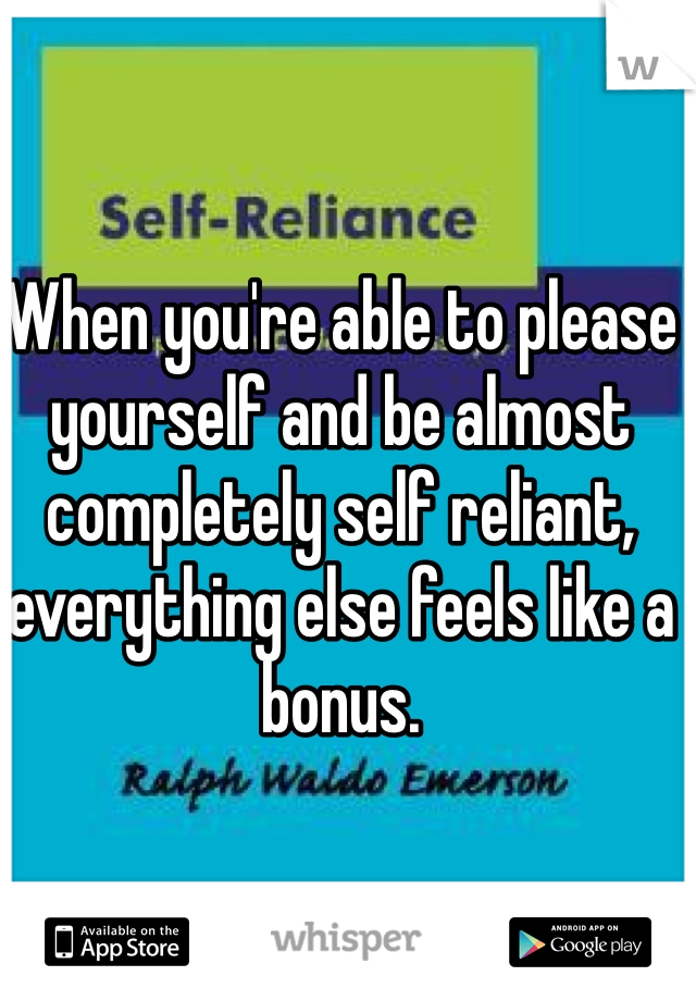When you're able to please yourself and be almost completely self reliant, everything else feels like a bonus.