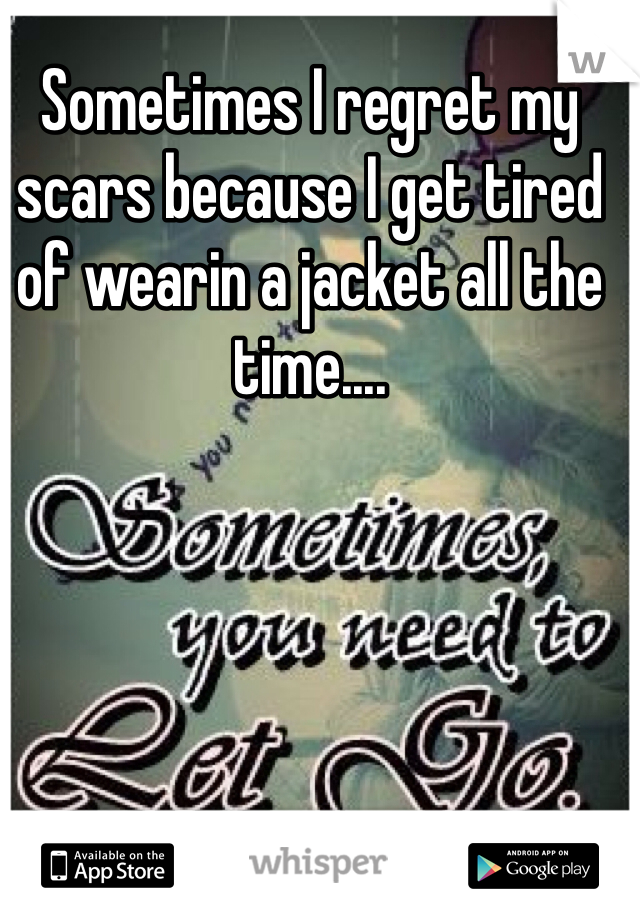 Sometimes I regret my scars because I get tired of wearin a jacket all the time....