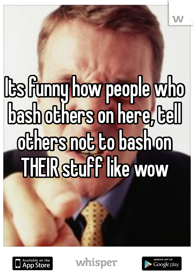 Its funny how people who bash others on here, tell others not to bash on THEIR stuff like wow