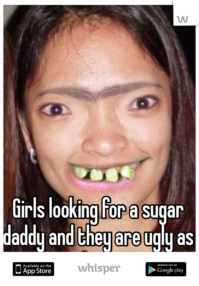 Girls looking for a sugar daddy and they are ugly as fuck.