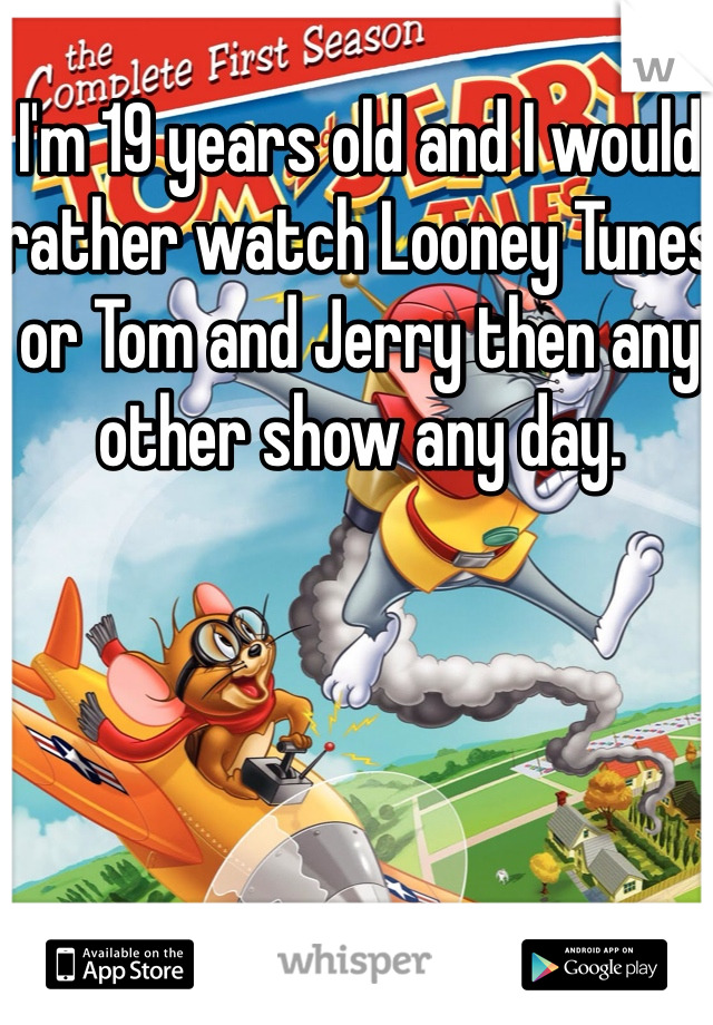 I'm 19 years old and I would rather watch Looney Tunes or Tom and Jerry then any other show any day.