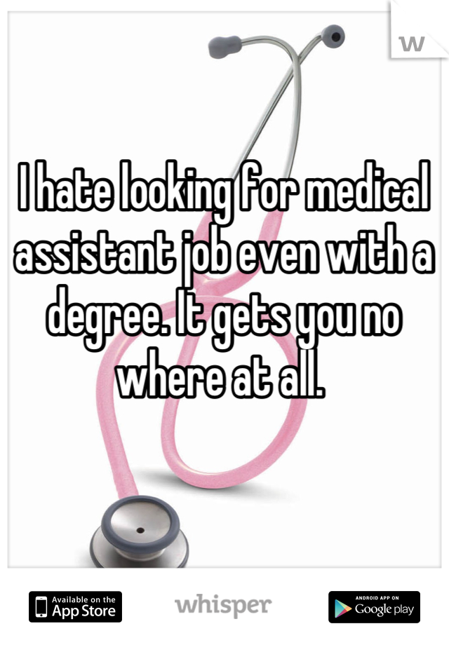I hate looking for medical assistant job even with a degree. It gets you no where at all.