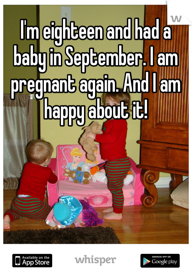 I'm eighteen and had a baby in September. I am pregnant again. And I am happy about it!