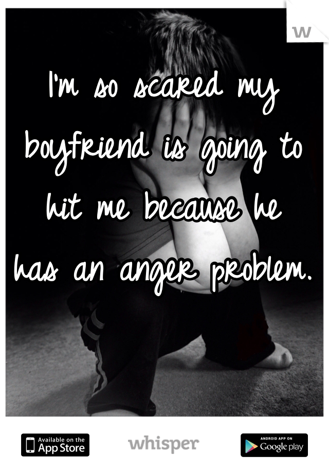 I'm so scared my boyfriend is going to  hit me because he has an anger problem.