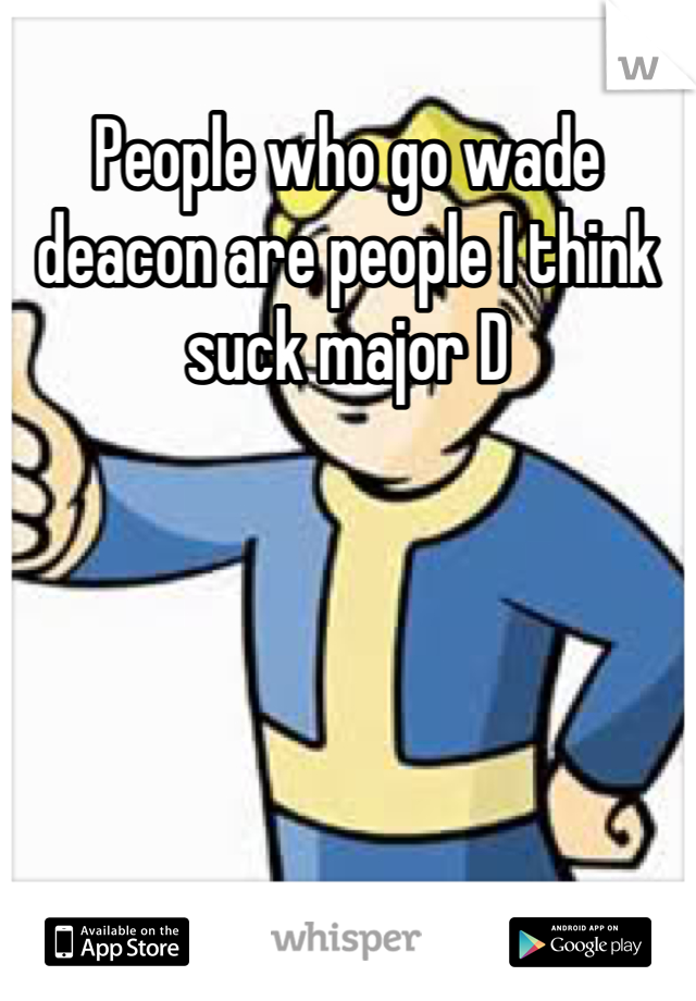 People who go wade deacon are people I think suck major D