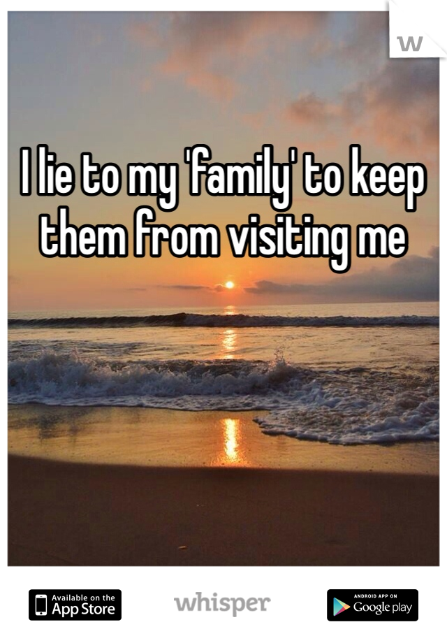 I lie to my 'family' to keep them from visiting me