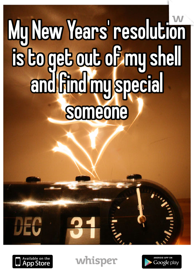 My New Years' resolution is to get out of my shell and find my special someone