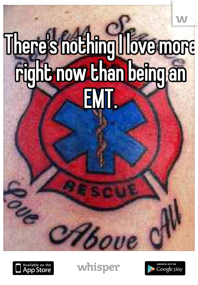 There's nothing I love more right now than being an EMT.