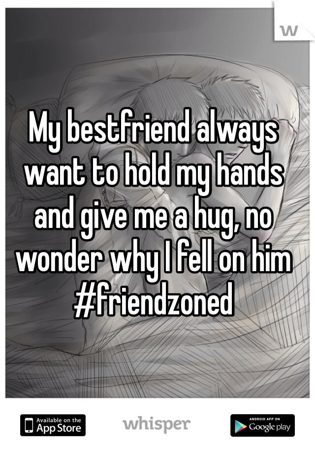 My bestfriend always want to hold my hands and give me a hug, no wonder why I fell on him #friendzoned