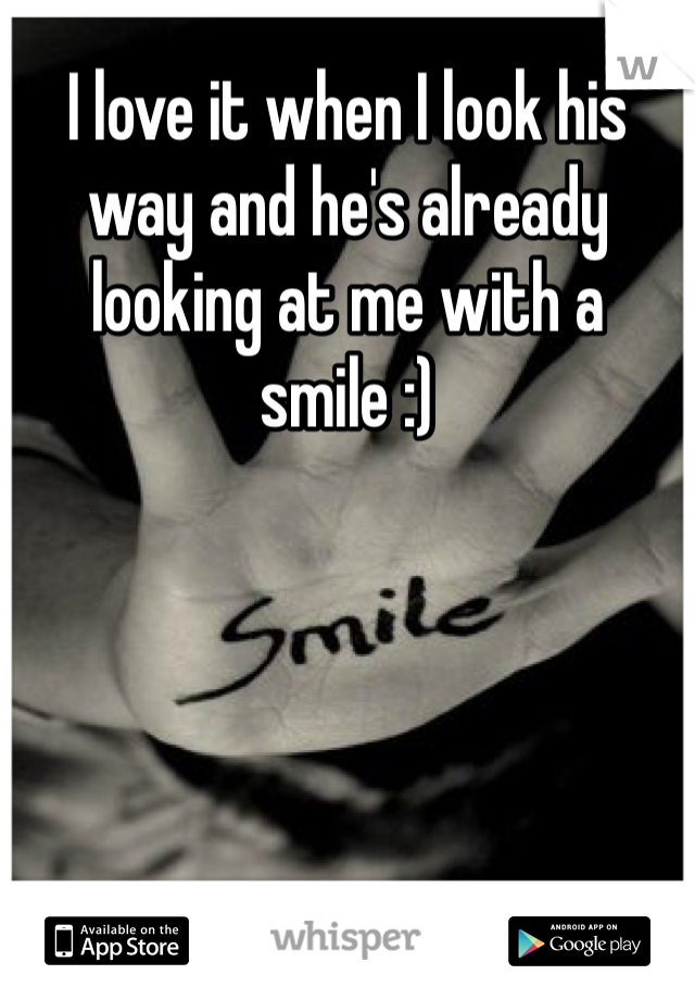 I love it when I look his way and he's already looking at me with a smile :)