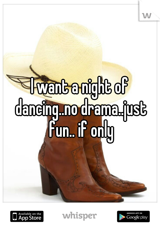 I want a night of dancing..no drama..just fun.. if only