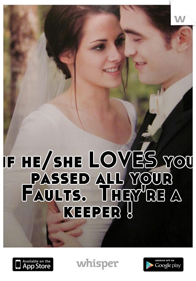 if he/she LOVES you passed all your Faults.  They're a keeper !