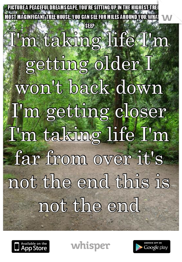 I'm taking life I'm getting older I won't back down I'm getting closer I'm taking life I'm far from over it's not the end this is not the end