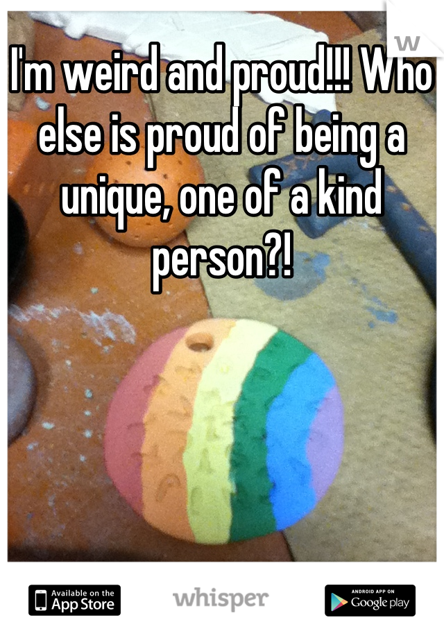 I'm weird and proud!!! Who else is proud of being a unique, one of a kind person?!