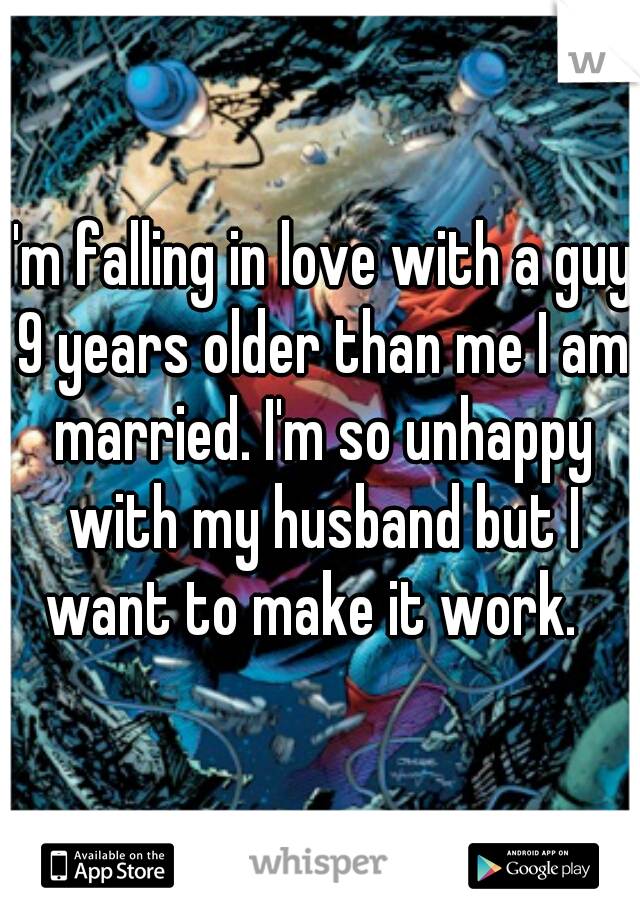 I'm falling in love with a guy 9 years older than me I am married. I'm so unhappy with my husband but I want to make it work.