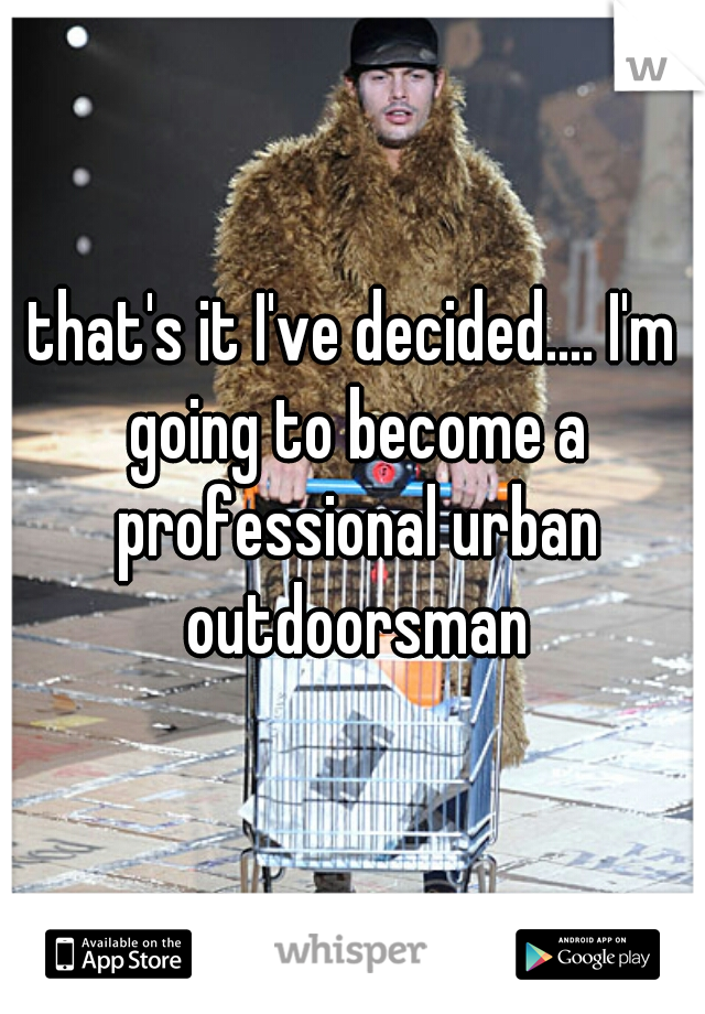 that's it I've decided.... I'm going to become a professional urban outdoorsman