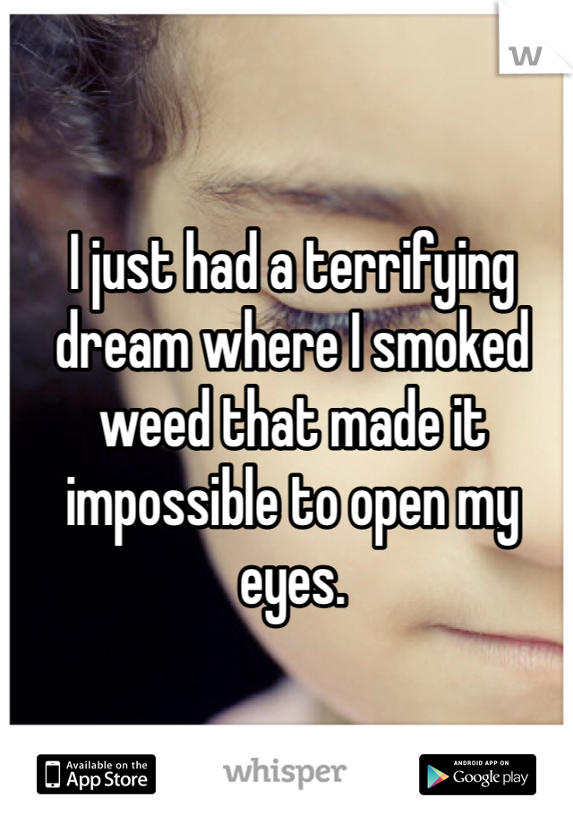I just had a terrifying dream where I smoked weed that made it impossible to open my eyes.