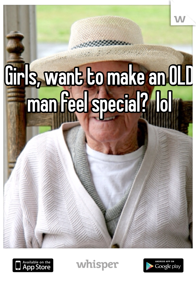 Girls, want to make an OLD man feel special?  lol