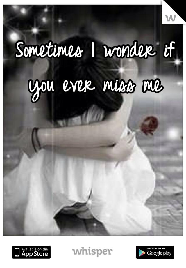 Sometimes I wonder if you ever miss me