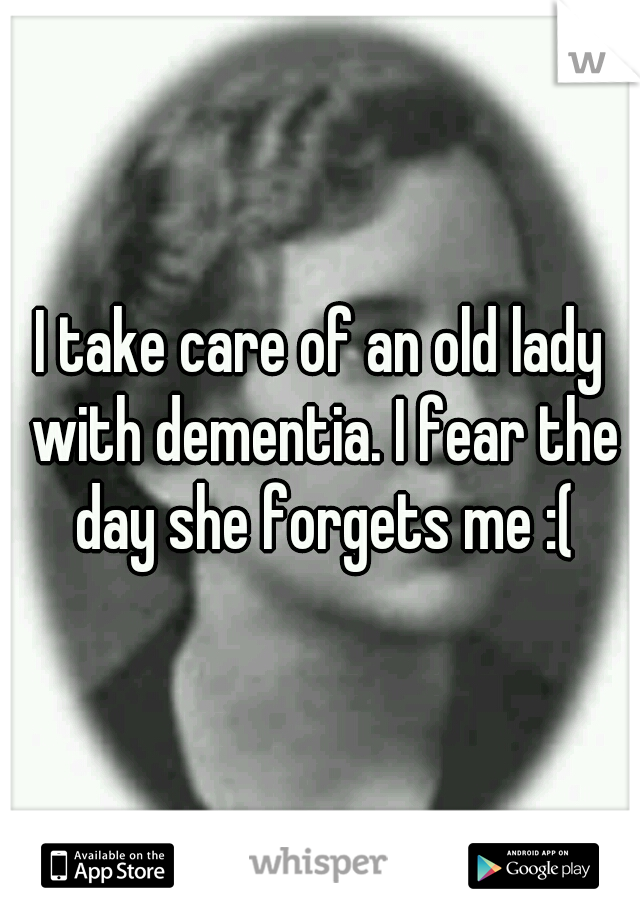 I take care of an old lady with dementia. I fear the day she forgets me :(