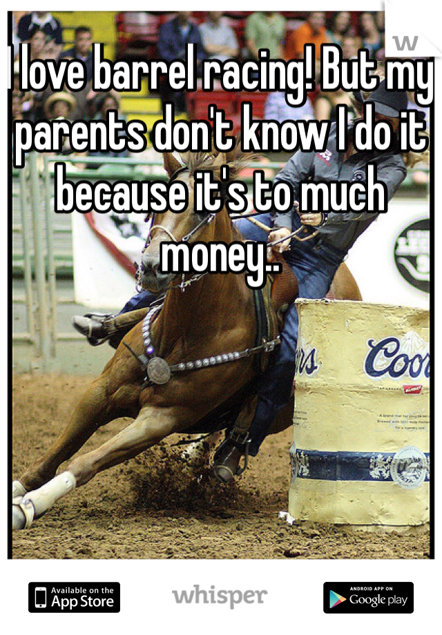 I love barrel racing! But my parents don't know I do it because it's to much money..