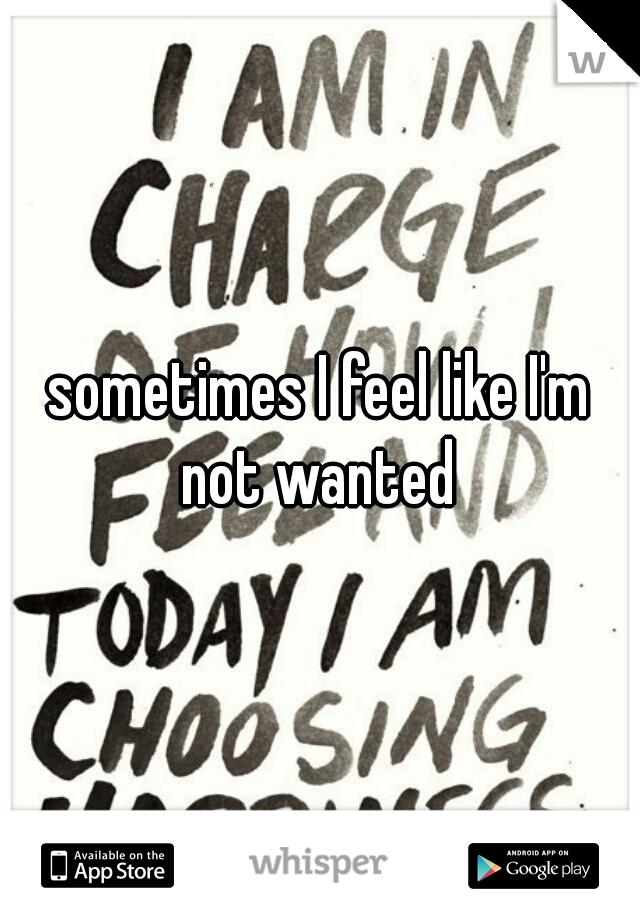 sometimes I feel like I'm not wanted